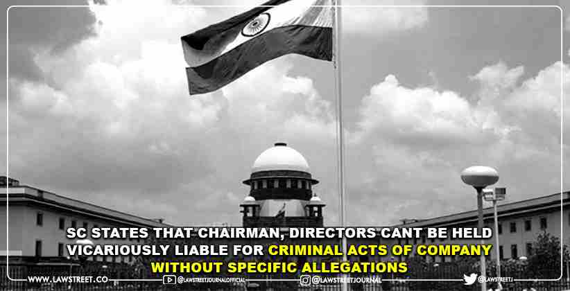 Supreme Court States That Chairman, Directors Cant Be Held Vicariously Liable For Criminal Acts Of Company Without Specific Allegations