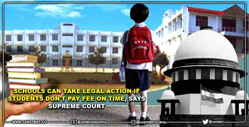 Schools can take legal action if Students don't pay fee on time, says Supreme Court