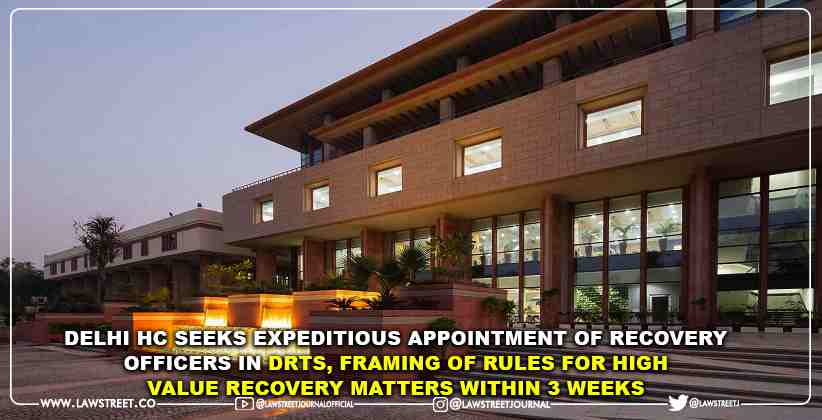 Delhi High Court Seeks Expeditious Appointment of Recovery Officers in DRTs, Framing of Rules for High Value Recovery Matters within 3 Weeks