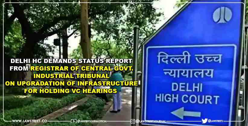 Delhi HC Demands Status Report From Registrar of Central Govt. Industrial Tribunal on Upgradation of Infrastructure for Holding VC Hearings